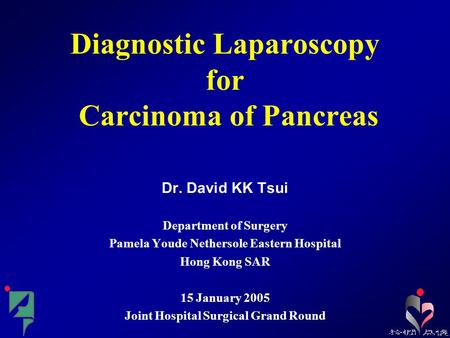 Diagnostic Laparoscopy for Carcinoma of Pancreas Dr. David KK Tsui Department of Surgery Pamela Youde Nethersole Eastern Hospital Hong Kong SAR 15 January.