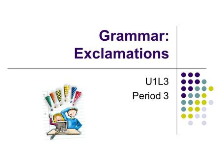 Grammar: Exclamations U1L3 Period 3. What emotion does exclamation express? –Our football team won the game. – How Wonderful! ______________ What a lovely.