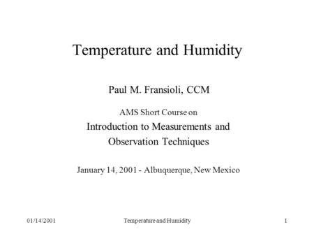 01/14/2001Temperature and Humidity1 Temperature and Humidity Paul M. Fransioli, CCM AMS Short Course on Introduction to Measurements and Observation Techniques.