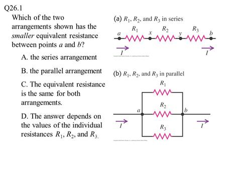 Q26.1 Which of the two arrangements shown has the smaller equivalent resistance between points a and b? A. the series arrangement B. the parallel arrangement.
