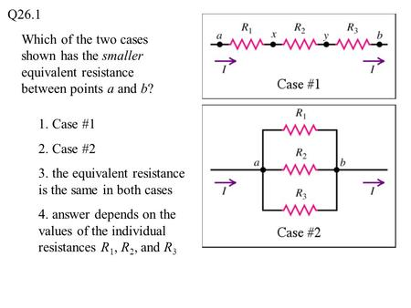 Which of the two cases shown has the smaller equivalent resistance between points a and b? Q26.1 1. Case #1 2. Case #2 3. the equivalent resistance is.