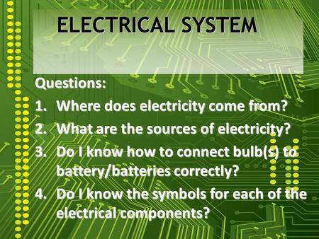 Questions: 1.Where does electricity come from? 2.What are the sources of electricity? 3.Do I know how to connect bulb(s) to battery/batteries correctly?