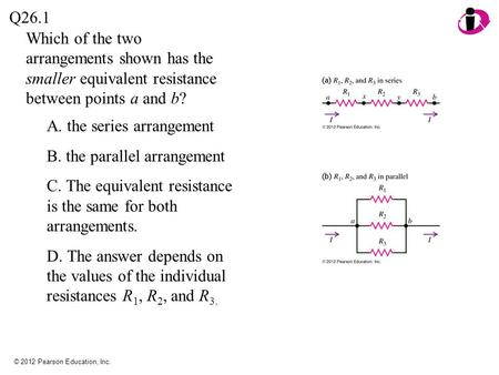 © 2012 Pearson Education, Inc. Which of the two arrangements shown has the smaller equivalent resistance between points a and b? Q26.1 A. the series arrangement.