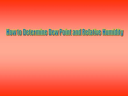 Aim: How to Determine Dew Point and Relative Humidity I. Determining Dew Point and Relative Humidity A. Find out dry bulb (air) temperature B. Find.