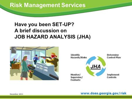 Www.doas.georgia.gov/risk Risk Management Services December 2011 Have you been SET-UP? A brief discussion on JOB HAZARD ANALYSIS (JHA) Identify Hazards/Risks.