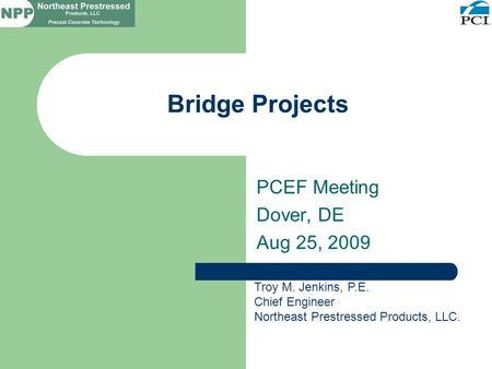 Bridge Projects PCEF Meeting Dover, DE Aug 25, 2009 Troy M. Jenkins, P.E. Chief Engineer Northeast Prestressed Products, LLC.