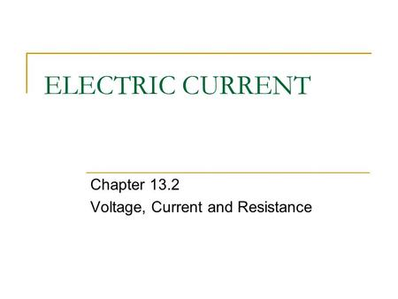 ELECTRIC CURRENT Chapter 13.2 Voltage, Current and Resistance.
