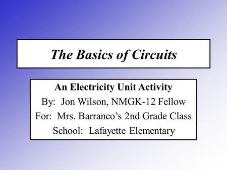 The Basics of Circuits An Electricity Unit Activity By: Jon Wilson, NMGK-12 Fellow For: Mrs. Barranco's 2nd Grade Class School: Lafayette Elementary.