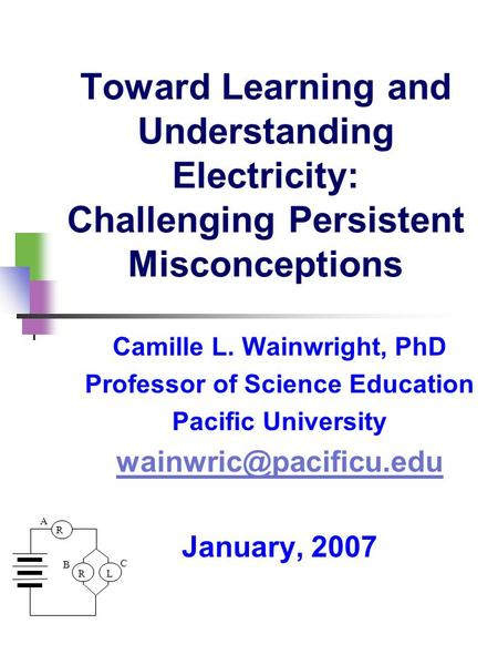 R LR A B C Toward Learning and Understanding Electricity: Challenging Persistent Misconceptions Camille L. Wainwright, PhD Professor of Science Education.