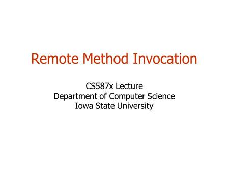 Remote Method Invocation CS587x Lecture Department of Computer Science Iowa State University.