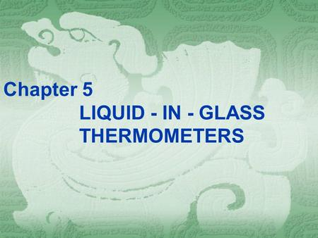 "Chapter 5 LIQUID - IN - GLASS THERMOMETERS. ""… the degree of their scales agree with one another, and their variations are within limits …"" Daniel Gabriel."