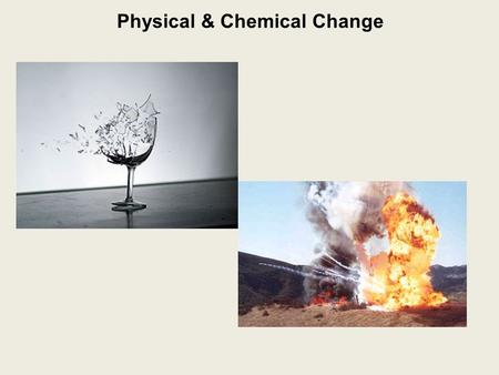 Physical & Chemical Change. Physical Change: a change in which no new substance is produced e.g.