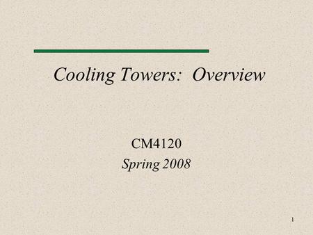 1 Cooling Towers: Overview CM4120 Spring 2008. 2 Topics Introduction Definitions Operating Conditions Basic Components Water Cooling Systems Types.