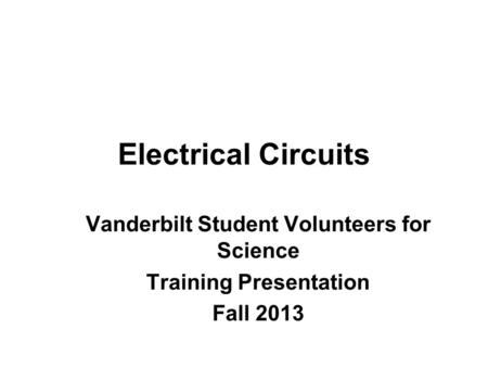 Electrical Circuits Vanderbilt Student Volunteers for Science Training Presentation Fall 2013.