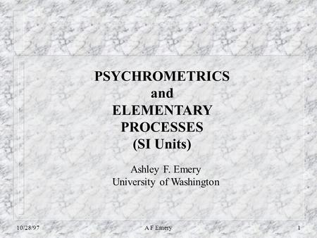 10/28/97A F Emery1 PSYCHROMETRICS and ELEMENTARY PROCESSES (SI Units) Ashley F. Emery University of Washington.