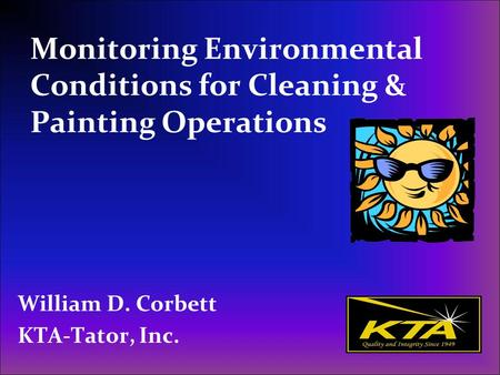 Monitoring Environmental Conditions for Cleaning & Painting Operations William D. Corbett KTA-Tator, Inc.
