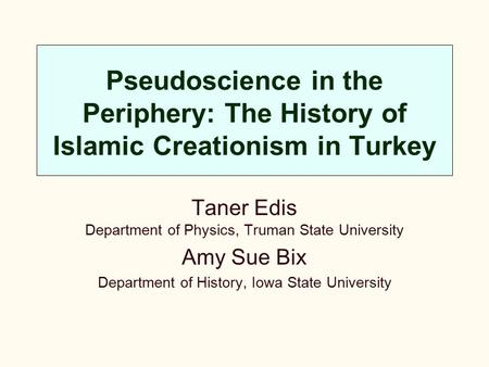 Pseudoscience in the Periphery: The History of Islamic Creationism in Turkey Taner Edis Department of Physics, Truman State University Amy Sue Bix Department.