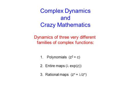 Complex Dynamics and Crazy Mathematics Dynamics of three very different families of complex functions: 1.Polynomials (z 2 + c) 2. Entire maps ( exp(z))