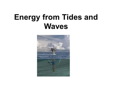 Energy from Tides and Waves. Tidal action caused by gravitational effects of moon and sun on earth's oceans.