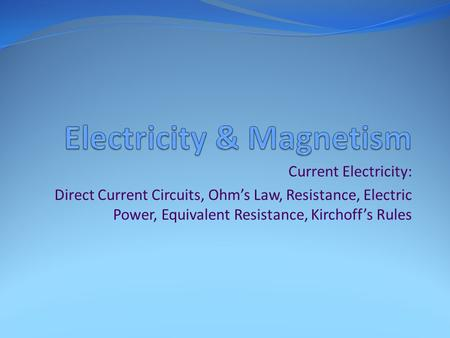 Current Electricity: Direct Current Circuits, Ohm's Law, Resistance, Electric Power, Equivalent Resistance, Kirchoff's Rules.
