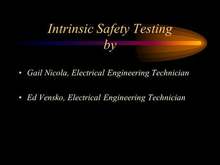 Intrinsic Safety Testing by Gail Nicola, Electrical Engineering Technician Ed Vensko, Electrical Engineering Technician.