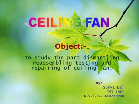 CEILING FAN Object:- To study the part dismantling reassembling testing and repairing of ceiling fan. By:- Surya Lal TGT (WE) K.V.2,FCI GORAKHPUR.