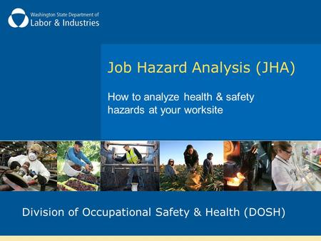 Job Hazard Analysis (JHA) How to analyze health & safety hazards at your worksite Division of Occupational Safety & Health (DOSH)