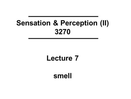 Sensation & Perception (II) 3270 Lecture 7 smell.