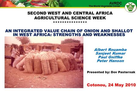 The World Vegetable Center AVRDC AN INTEGRATED VALUE CHAIN OF ONION AND SHALLOT IN WEST AFRICA: STRENGTHS AND WEAKNESSES Albert Rouamba Sanjeet Kumar Paul.