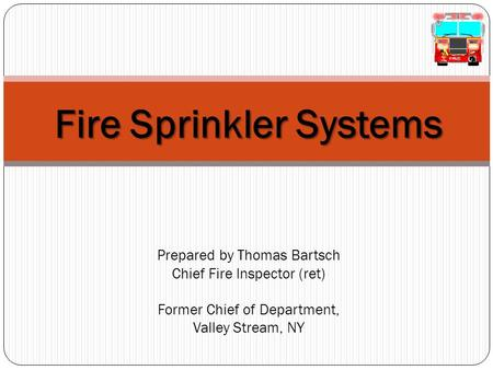 4/15/2017 7:34 AM Fire Sprinkler Systems Prepared by Thomas Bartsch Chief Fire Inspector (ret) Former Chief of Department, Valley Stream, NY © 2007.