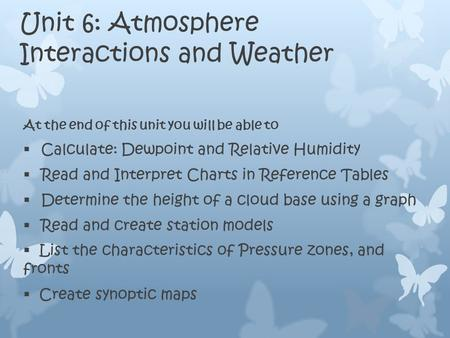 Unit 6: Atmosphere Interactions and Weather At the end of this unit you will be able to  Calculate: Dewpoint and Relative Humidity  Read and Interpret.