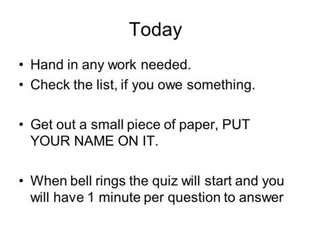 Today Hand in any work needed. Check the list, if you owe something. Get out a small piece of paper, PUT YOUR NAME ON IT. When bell rings the quiz will.