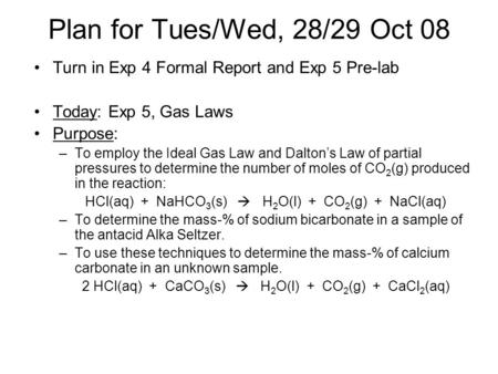 Plan for Tues/Wed, 28/29 Oct 08 Turn in Exp 4 Formal Report and Exp 5 Pre-lab Today: Exp 5, Gas Laws Purpose: –To employ the Ideal Gas Law and Dalton's.