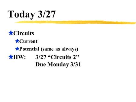 "Today 3/27  Circuits  Current  Potential (same as always)  HW:3/27 ""Circuits 2"" Due Monday 3/31."