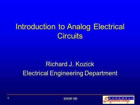 ENGR 100 1 Introduction to Analog Electrical Circuits Richard J. Kozick Electrical Engineering Department.