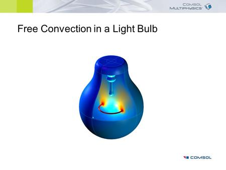 Free Convection in a Light Bulb. The model solves for the temperature distribution and the flow field inside a light bulb Axisymmetric model, accounts.