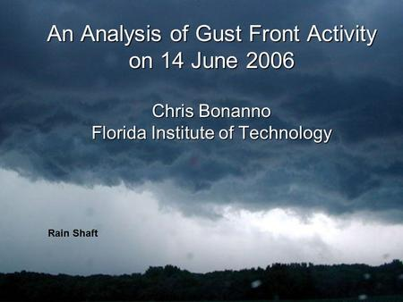 An Analysis of Gust Front Activity on 14 June 2006 Chris Bonanno Florida Institute of Technology Rain Shaft.