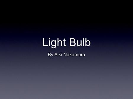 Light Bulb By:Aiki Nakamura. Information The first light bulb was first invented by Thomas Alva Edison and Joseph Swan. The reason it lights up because.