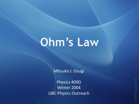 Ohm's Law Mitsuko J. Osugi Physics 409D Winter 2004 UBC Physics Outreach.