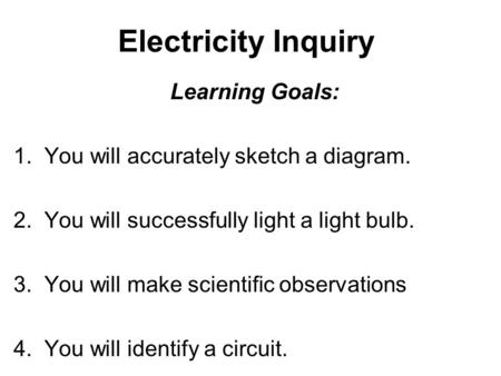 Electricity Inquiry Learning Goals: 1. You will accurately sketch a diagram. 2. You will successfully light a light bulb. 3. You will make scientific observations.