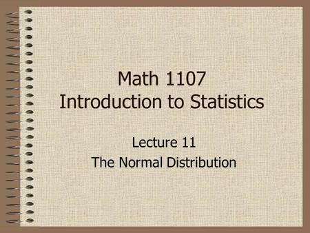 Lecture 11 The Normal Distribution Math 1107 Introduction to Statistics.