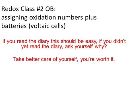 Redox Class #2 OB: assigning oxidation numbers plus batteries (voltaic cells) If you read the diary this should be easy, if you didn't yet read the diary,