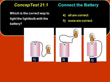 ConcepTest 21.1Connect the Battery Which is the correct way to light the lightbulb with the battery? 4) all are correct 5) none are correct 1) 3) 2)