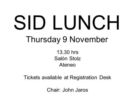 SID LUNCH Thursday 9 November 13.30 hrs Salón Stolz Ateneo Tickets available at Registration Desk Chair: John Jaros.