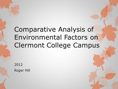 Comparative Analysis of Environmental Factors on Clermont College Campus 2012 Roger Hill.