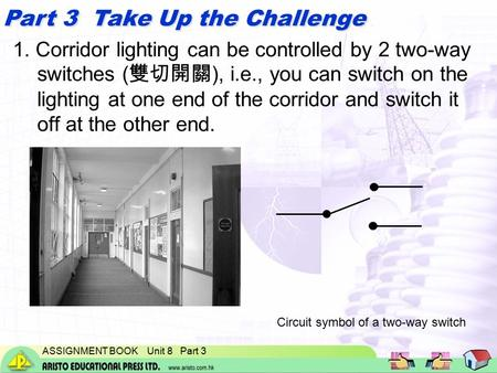 ASSIGNMENT BOOK Unit 8 Part 3 Part 3 Take Up the Challenge 1. Corridor lighting can be controlled by 2 two-way switches ( 雙切開關 ), i.e., you can switch.