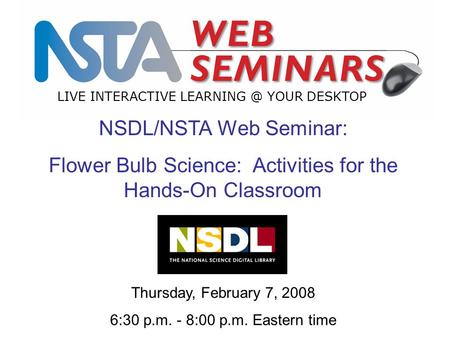LIVE INTERACTIVE YOUR DESKTOP NSDL/NSTA Web Seminar: Flower Bulb Science: Activities for the Hands-On Classroom Thursday, February 7, 2008 6:30.
