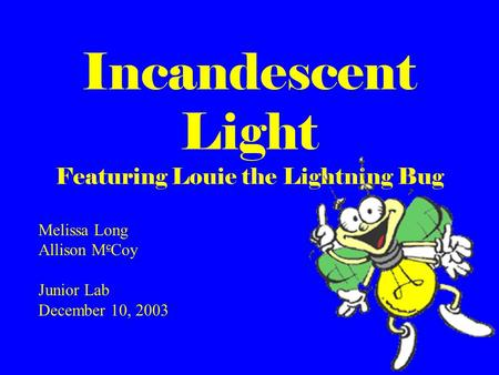 Incandescent Light Featuring Louie the Lightning Bug Melissa Long Allison M c Coy Junior Lab December 10, 2003.