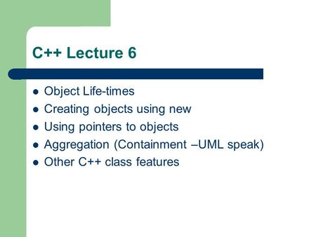 C++ Lecture 6 Object Life-times Creating objects using new Using pointers to objects Aggregation (Containment –UML speak) Other C++ class features.