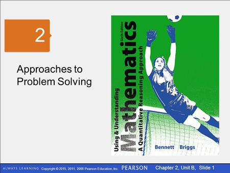 Copyright © 2015, 2011, 2008 Pearson Education, Inc. Chapter 2, Unit B, Slide 1 Approaches to Problem Solving 2.